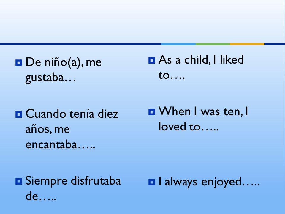 De niño(a), me gustaba… Cuando tenía diez años, me encantaba….. Siempre disfrutaba de….. As a child, I liked to…. When I was ten, I loved to….. I alwa