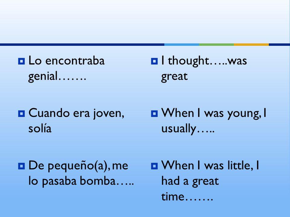 Lo encontraba genial……. Cuando era joven, solía De pequeño(a), me lo pasaba bomba….. I thought…..was great When I was young, I usually….. When I was l