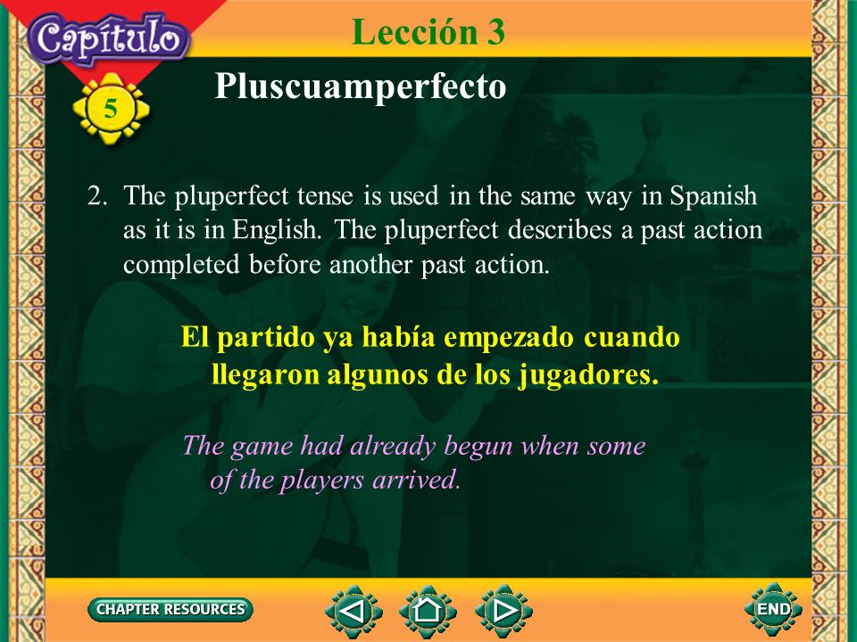 5 Pluscuamperfecto 1. The pluperfect tense is formed by using the imperfect tense of the auxiliary verb haber and the past participle. Lección 3 había