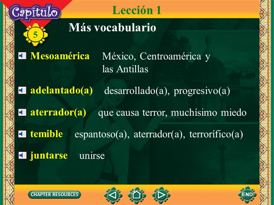 5 Más vocabulario Mesoamérica México, Centroamérica y las Antillas adelantado(a) desarrollado(a), progresivo(a) aterrador(a) que causa terror, muchísimo miedo temible espantoso(a), aterrador(a), terrorífico(a) juntarse unirse Lección 1