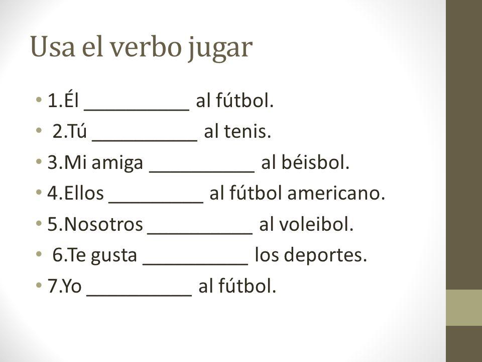 Usa el verbo jugar 1.Él __________ al fútbol. 2.Tú __________ al tenis. 3.Mi amiga __________ al béisbol. 4.Ellos _________ al fútbol americano. 5.Nos