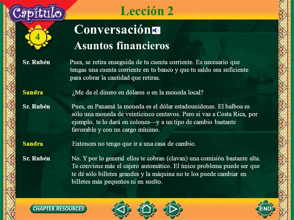 4 Conversación Sr. Rubén ¿Vas a pasar el año en Panamá? Sandra Sí, voy a tomar cursos en la Universidad del Istmo. Asuntos financieros Lección 2 Sr. R
