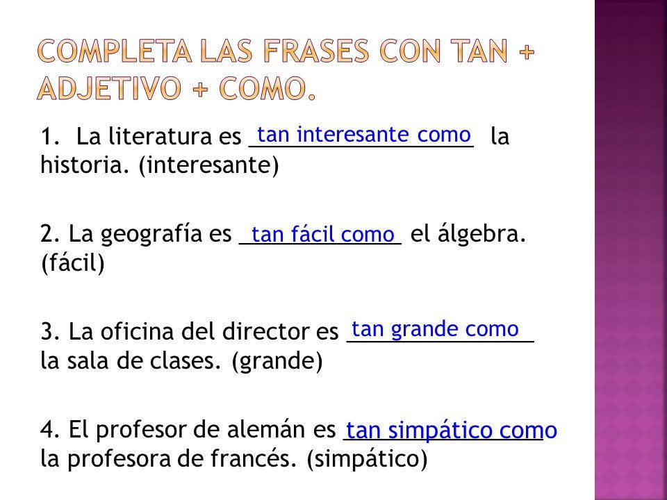 1. La literatura es __________________ la historia. (interesante) 2. La geografía es _____________ el álgebra. (fácil) 3. La oficina del director es _