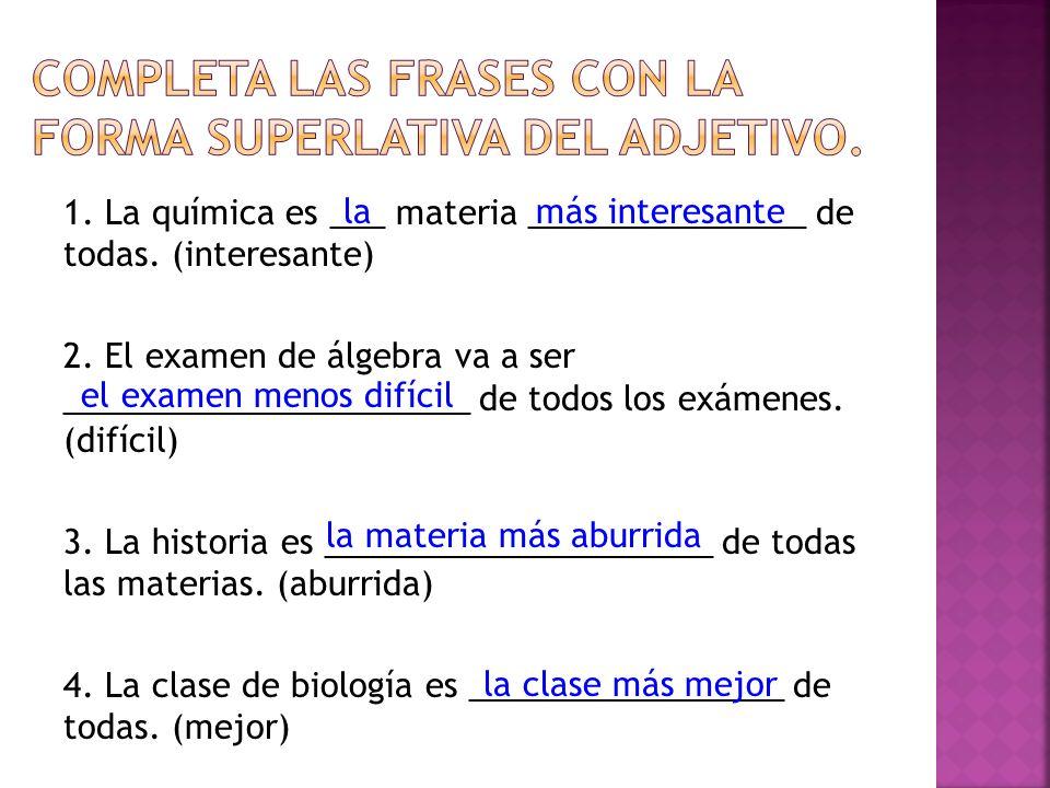 1. La química es ___ materia _______________ de todas. (interesante) 2. El examen de álgebra va a ser ______________________ de todos los exámenes. (d