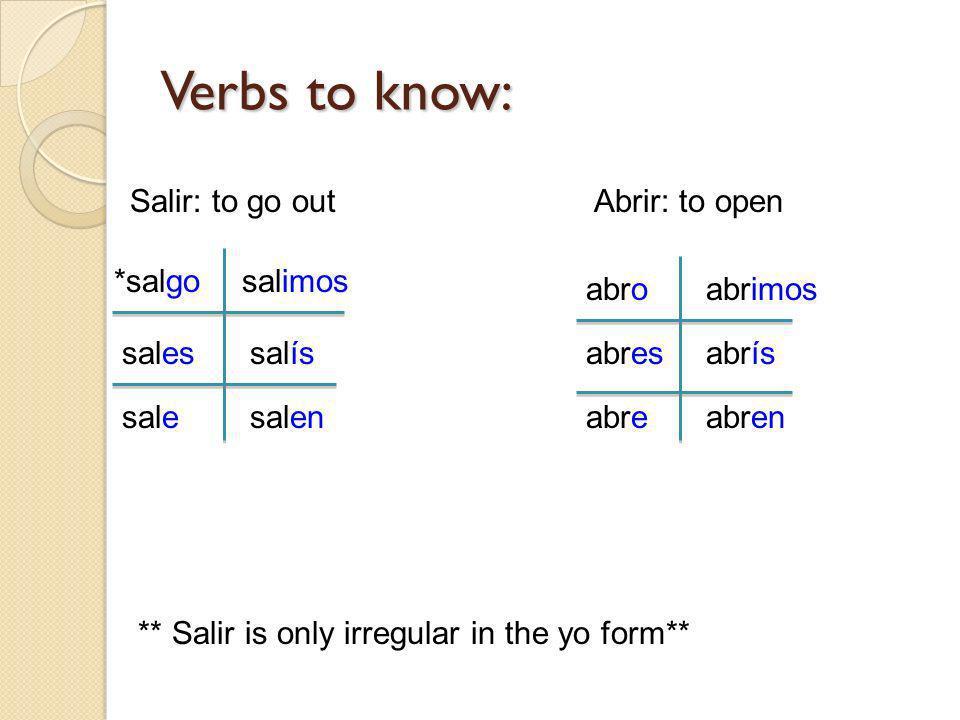 Verbs to know: Salir: to go out *salgo sales sale salimos salís salen Abrir: to open abro abres abre abrimos abrís abren ** Salir is only irregular in
