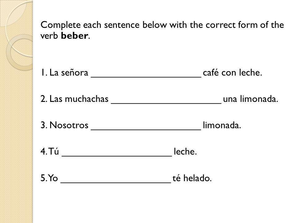 Complete each sentence below with the correct form of the verb beber. 1. La señora ____________________ café con leche. 2. Las muchachas _____________