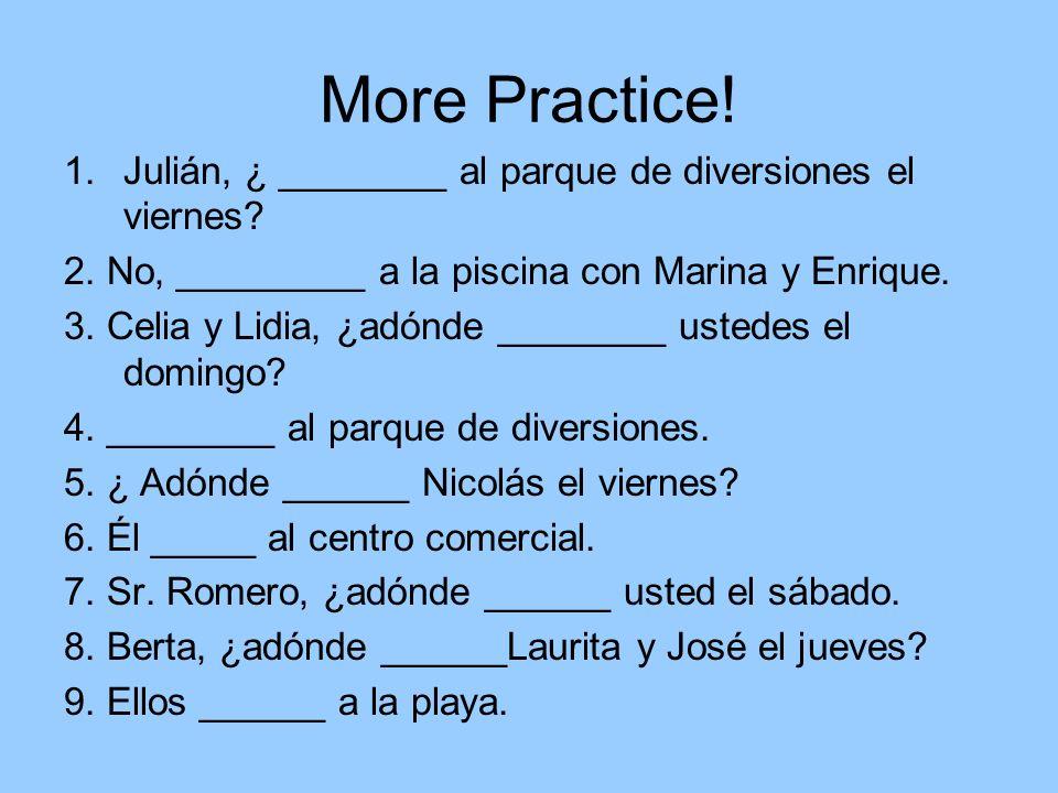 More Practice! 1.Julián, ¿ ________ al parque de diversiones el viernes? 2. No, _________ a la piscina con Marina y Enrique. 3. Celia y Lidia, ¿adónde