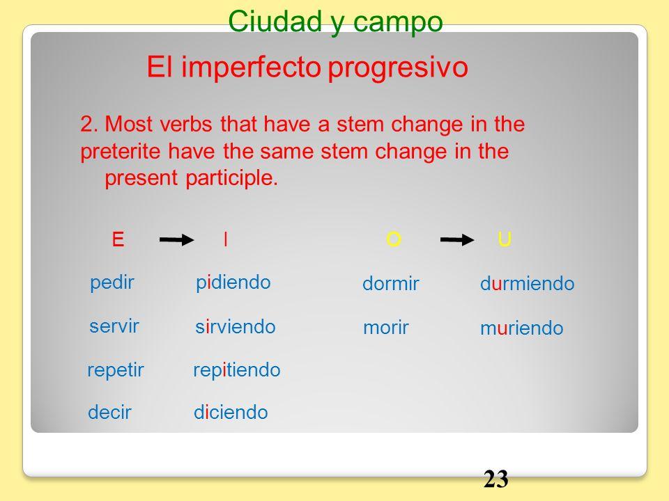2. Most verbs that have a stem change in the preterite have the same stem change in the present participle. Ciudad y campo El imperfecto progresivo EI