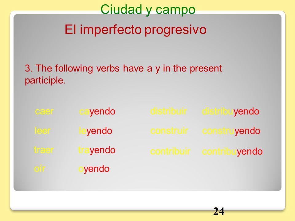 3. The following verbs have a y in the present participle. Ciudad y campo El imperfecto progresivo caer cayendo leer leyendo traer trayendo oír oyendo