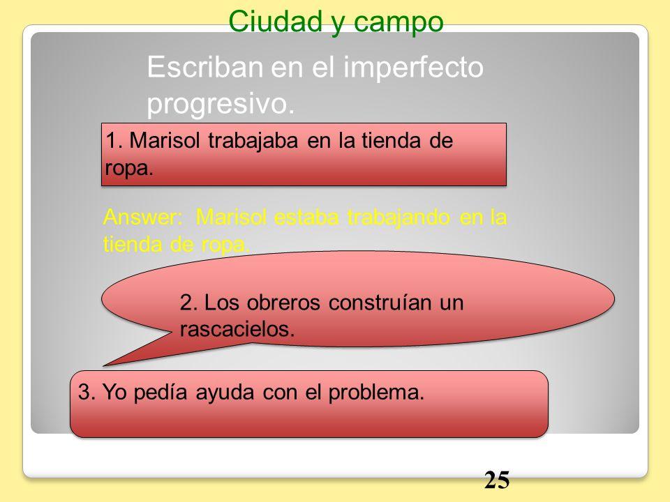 Answer: Marisol estaba trabajando en la tienda de ropa. Escriban en el imperfecto progresivo. Ciudad y campo 25 1. Marisol trabajaba en la tienda de r