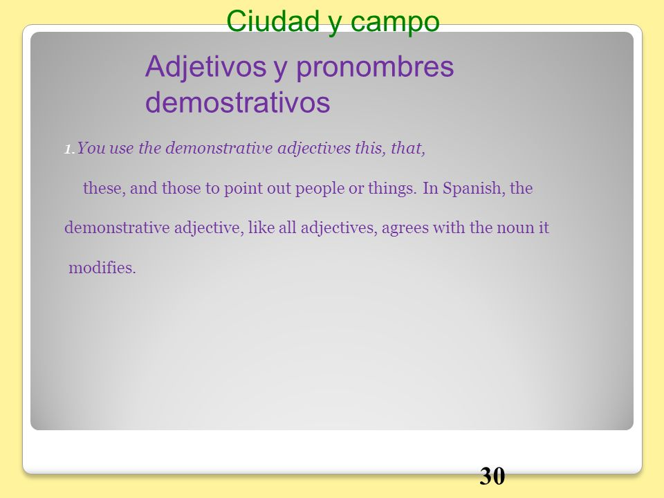 1.You use the demonstrative adjectives this, that, these, and those to point out people or things. In Spanish, the demonstrative adjective, like all a