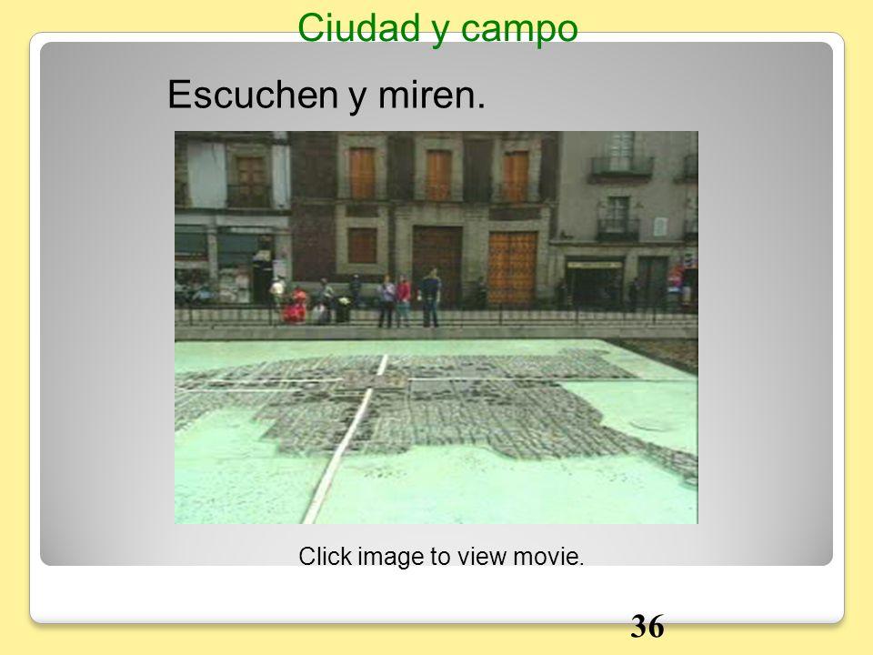 Escuchen y miren. Ciudad y campo Click image to view movie. 36