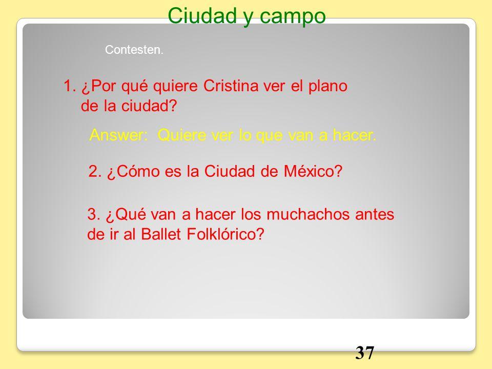 1. ¿Por qué quiere Cristina ver el plano de la ciudad? Answer: Quiere ver lo que van a hacer. 2. ¿Cómo es la Ciudad de México? Contesten. Ciudad y cam