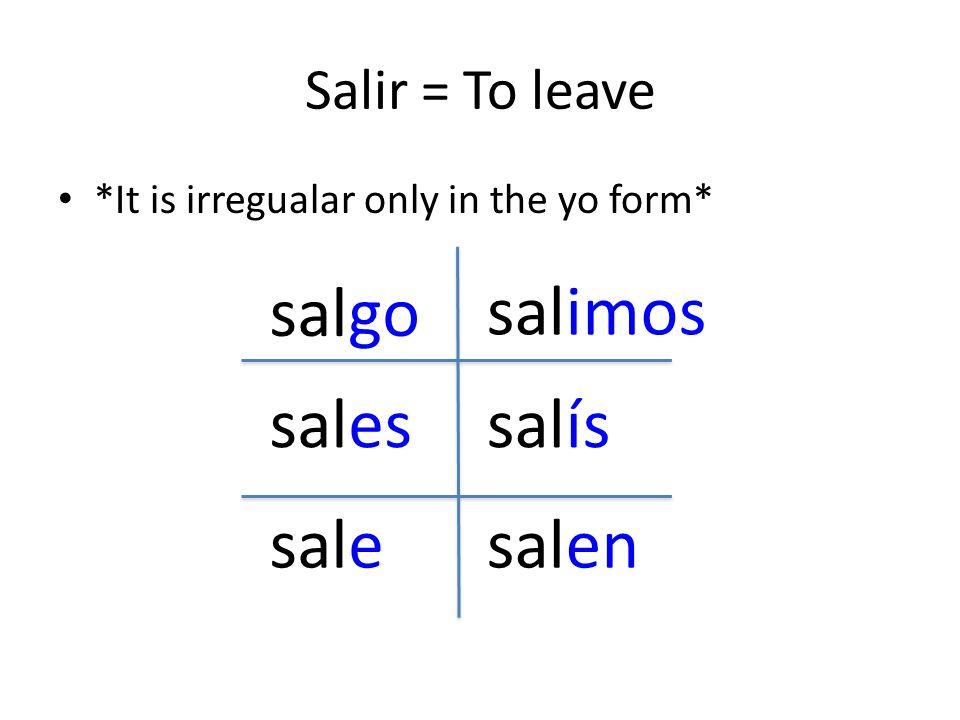 Salir = To leave *It is irregualar only in the yo form* salgo sales sale salimos salís salen