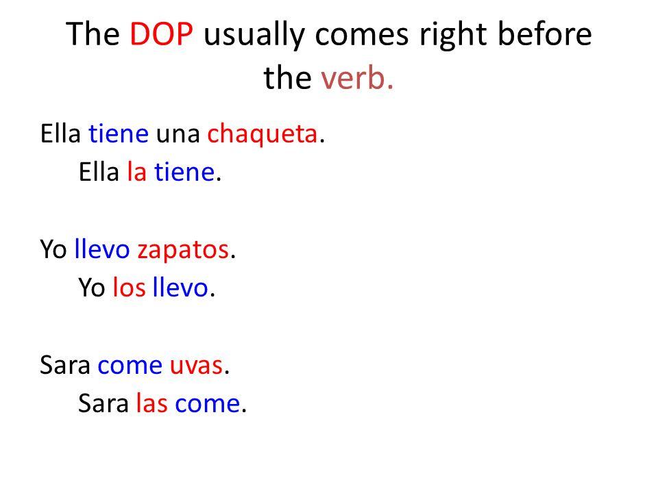 The DOP usually comes right before the verb. Ella tiene una chaqueta. Ella la tiene. Yo llevo zapatos. Yo los llevo. Sara come uvas. Sara las come.