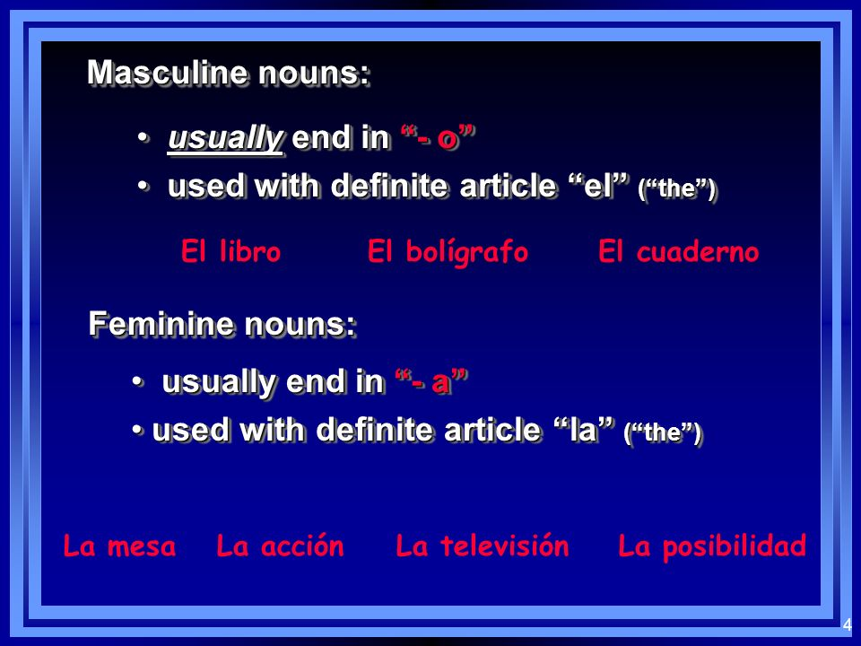 4 Masculine nouns: usually end in - o usually end in - o used with definite article el (the) used with definite article el (the) usually end in - o usually end in - o used with definite article el (the) used with definite article el (the) El libroEl bolígrafoEl cuaderno Feminine nouns: usually end in - a usually end in - a used with definite article la (the) used with definite article la (the) usually end in - a usually end in - a used with definite article la (the) used with definite article la (the) La mesaLa acciónLa televisiónLa posibilidad