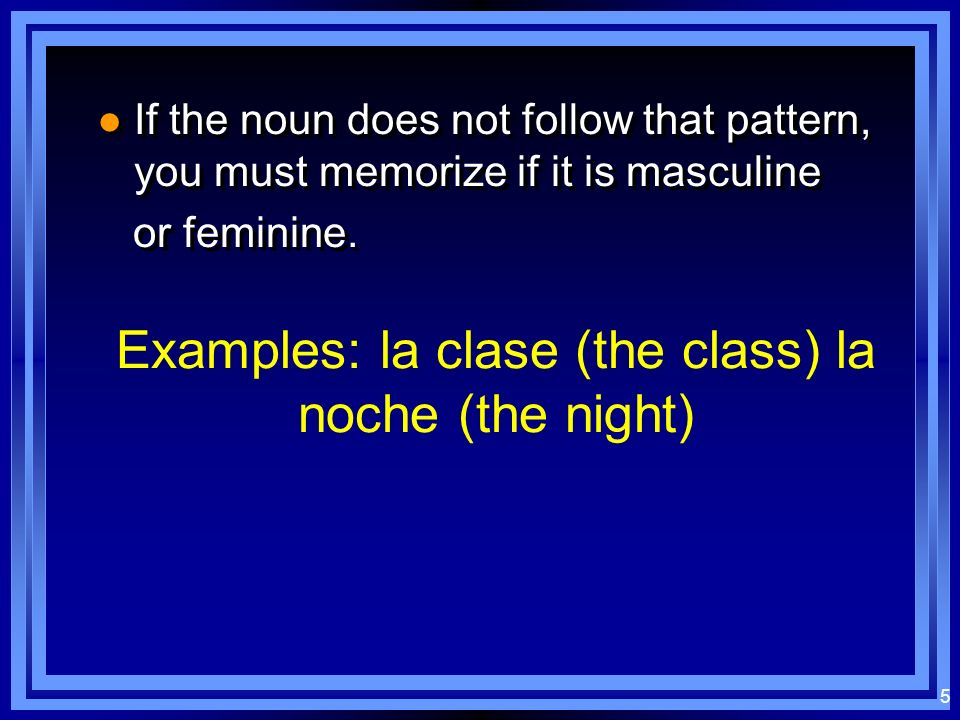 4 Masculine nouns: usually end in - o usually end in - o used with definite article el (the) used with definite article el (the) usually end in - o us