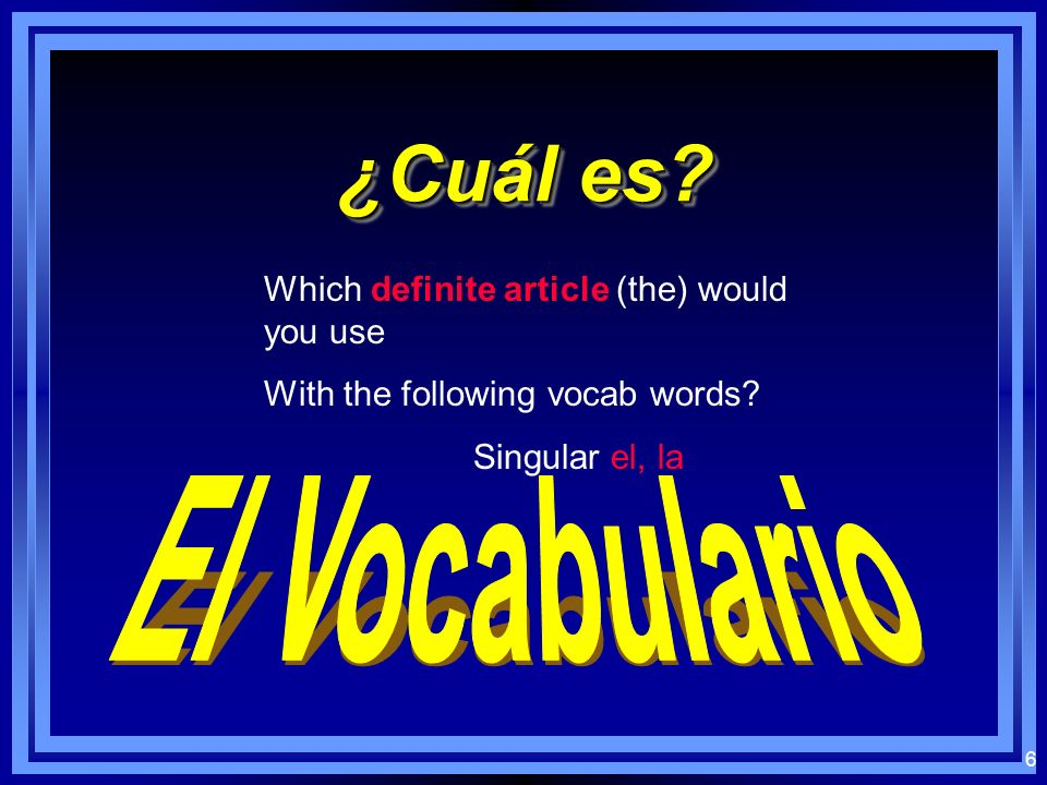 6 ¿Cuál es.Which definite article (the) would you use With the following vocab words.