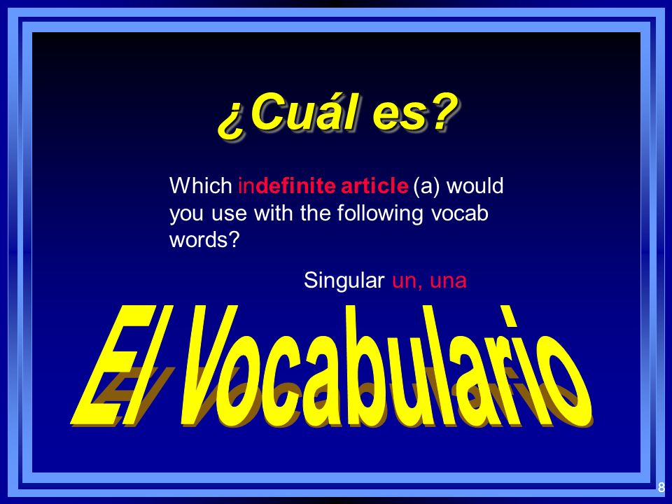 8 ¿Cuál es.Which indefinite article (a) would you use with the following vocab words.