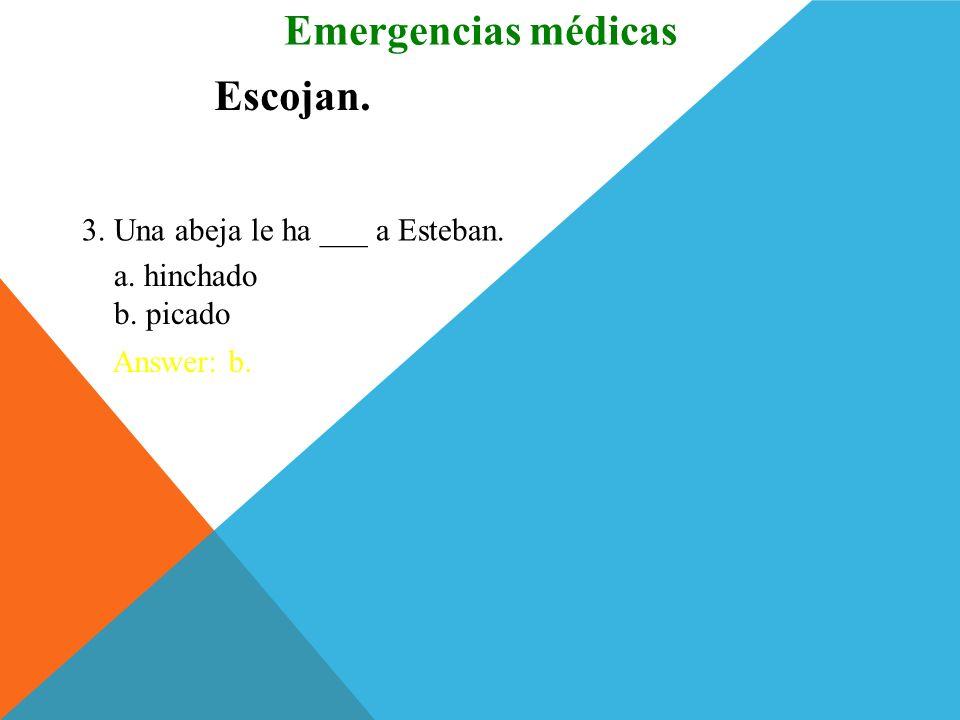 Escojan. 1. La mano tiene cinco ___. Answer: b. Emergencias médicas a. codos b. dedos 2. Los ___ han llevado a la víctima al hospital. Answer: a. a. s