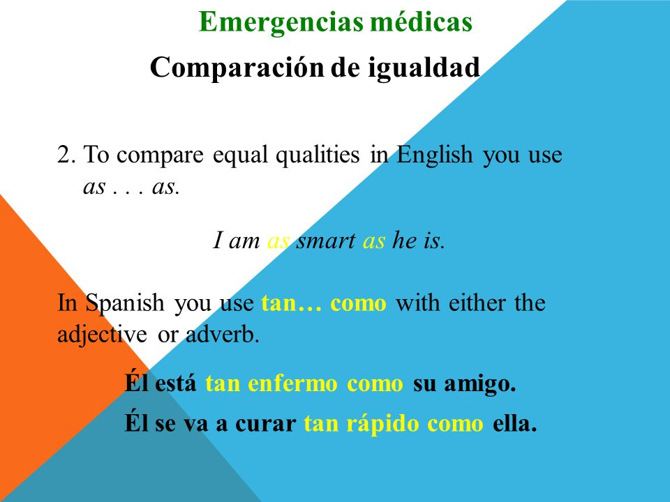 Comparación de igualdad 1.To compare equal quantities in English you use as much... as or as many... as. He has as much money as I. Emergencias médica