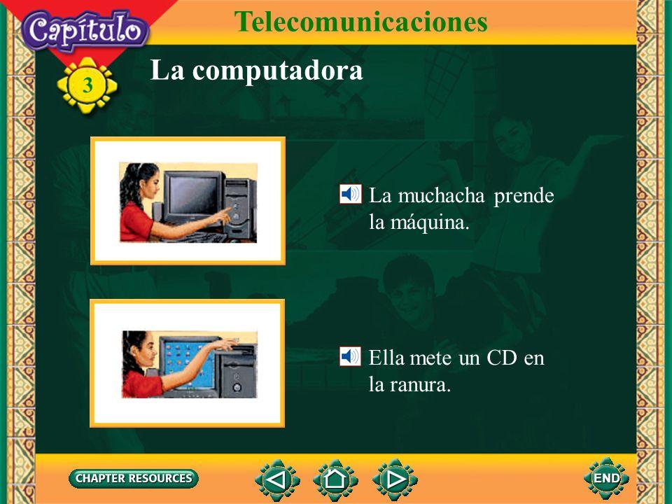3 La computadora La muchacha prende la máquina. Ella mete un CD en la ranura. Telecomunicaciones