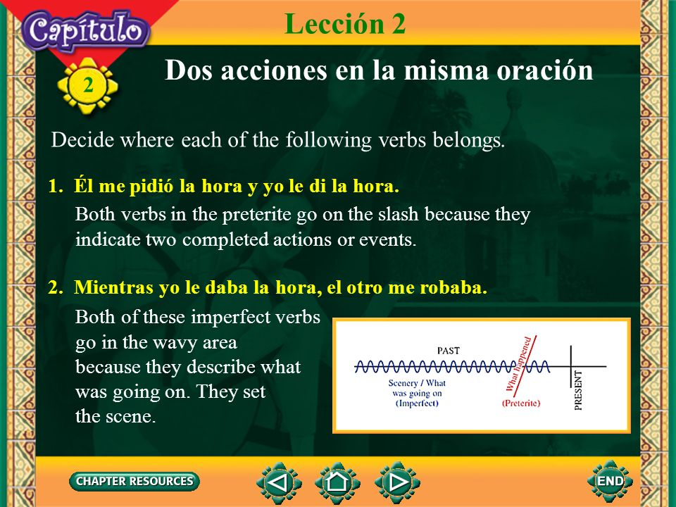 2 Dos acciones en la misma oración A sentence in the past will frequently have two verbs. Both may be in the same tense or each one in a different ten