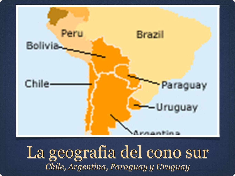 La geografia del cono sur Chile, Argentina, Paraguay y Uruguay