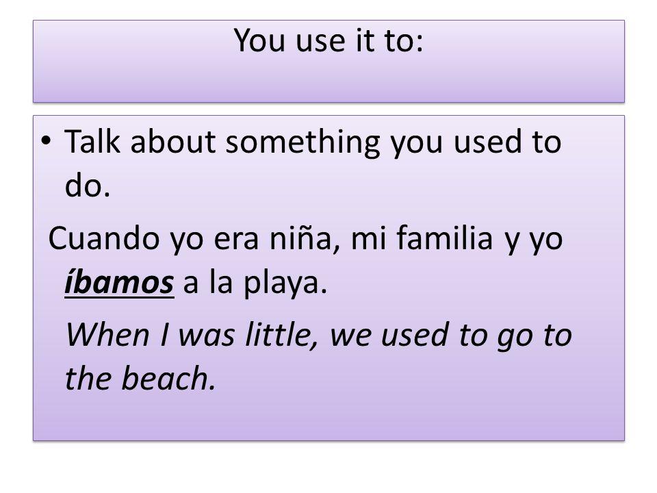 You use it to: Talk about something you used to do. Cuando yo era niña, mi familia y yo íbamos a la playa. When I was little, we used to go to the bea