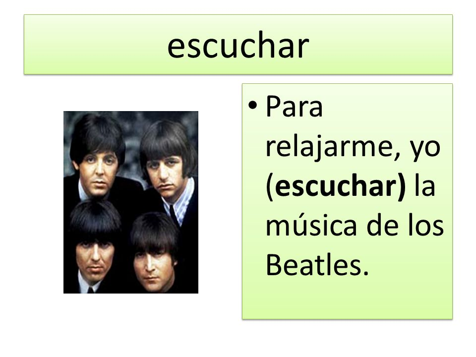 escuchar Para relajarme, yo (escuchar) la música de los Beatles.