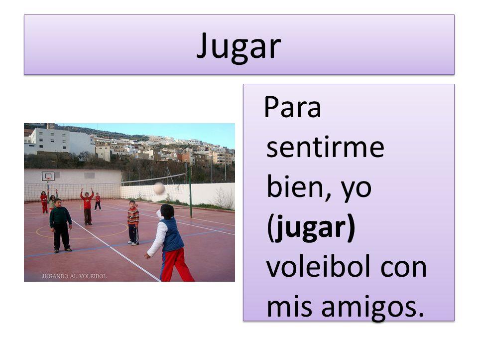 Jugar Para sentirme bien, yo (jugar) voleibol con mis amigos.