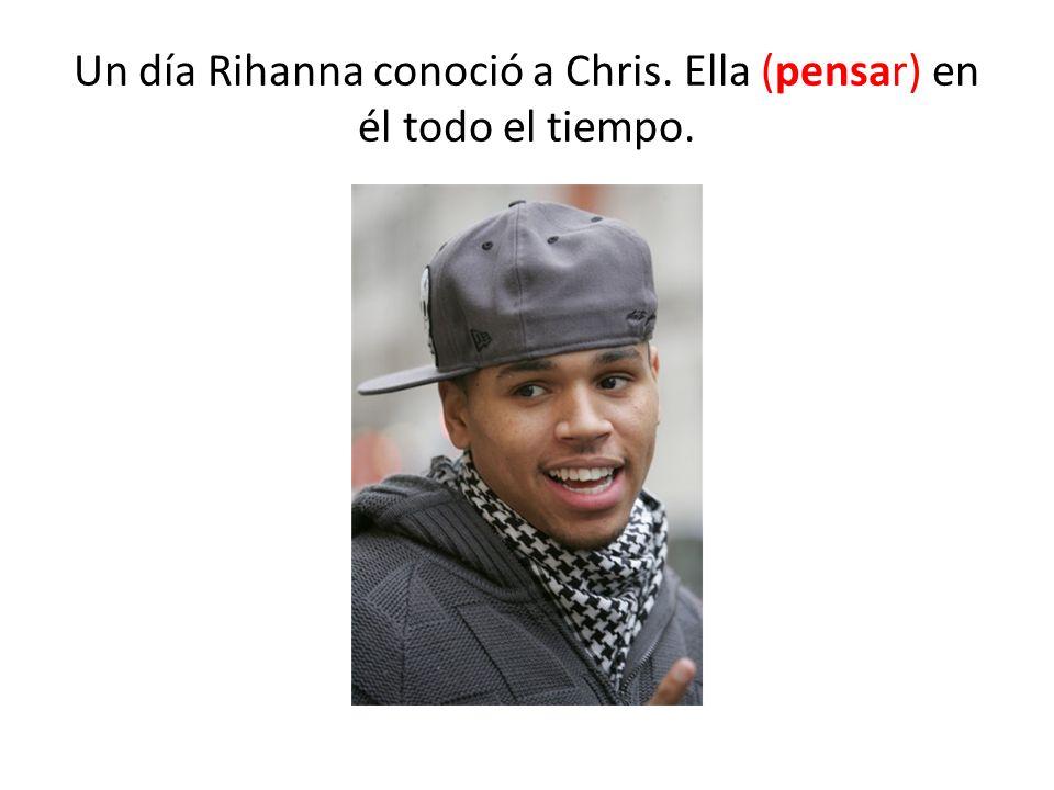 Un día Rihanna conoció a Chris. Ella (pensar) en él todo el tiempo.