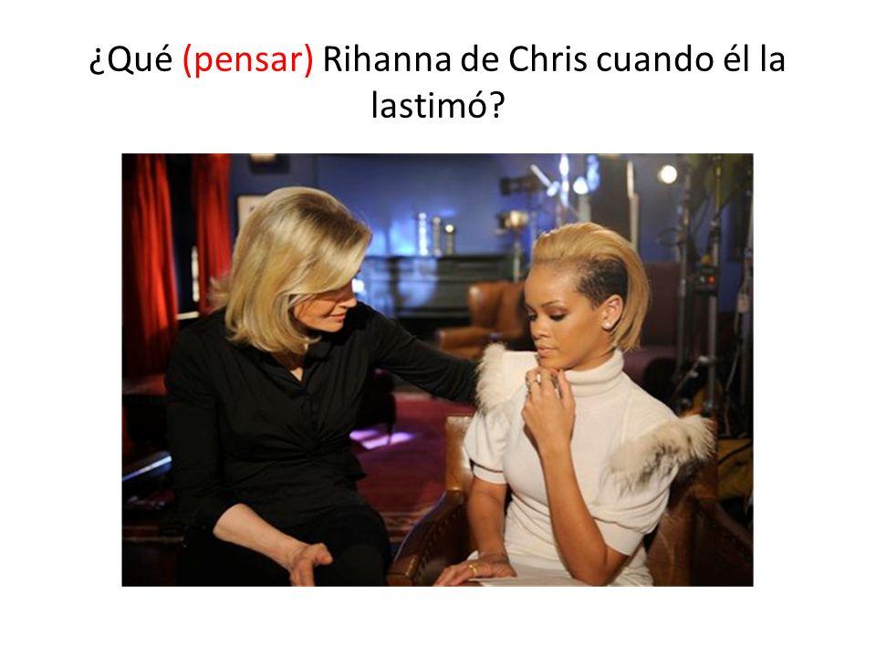 ¿Qué (pensar) Rihanna de Chris cuando él la lastimó?