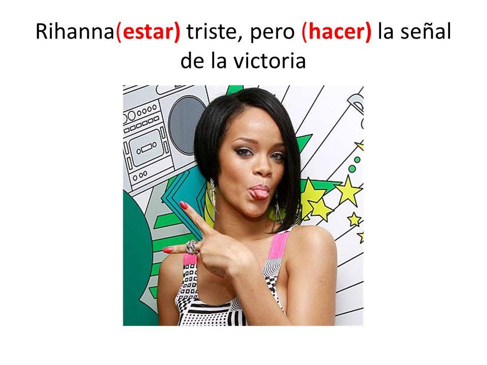Rihanna(estar) triste, pero (hacer) la señal de la victoria
