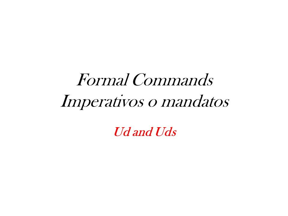 Formal Commands Imperativos o mandatos Ud and Uds