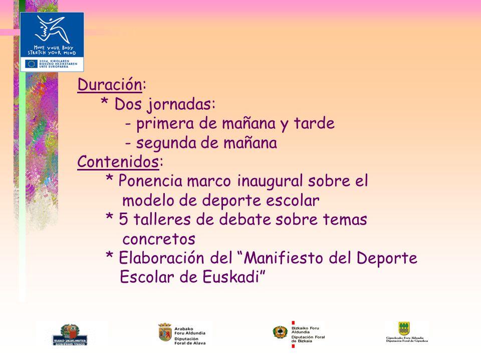 Duración: * Dos jornadas: - primera de mañana y tarde - segunda de mañana Contenidos: * Ponencia marco inaugural sobre el modelo de deporte escolar * 5 talleres de debate sobre temas concretos * Elaboración del Manifiesto del Deporte Escolar de Euskadi