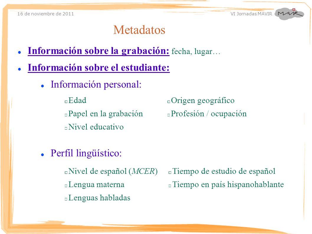 16 de noviembre de 2011 VI Jornadas MAVIR Metadatos Información sobre la grabación: fecha, lugar… Información sobre el estudiante: Información persona