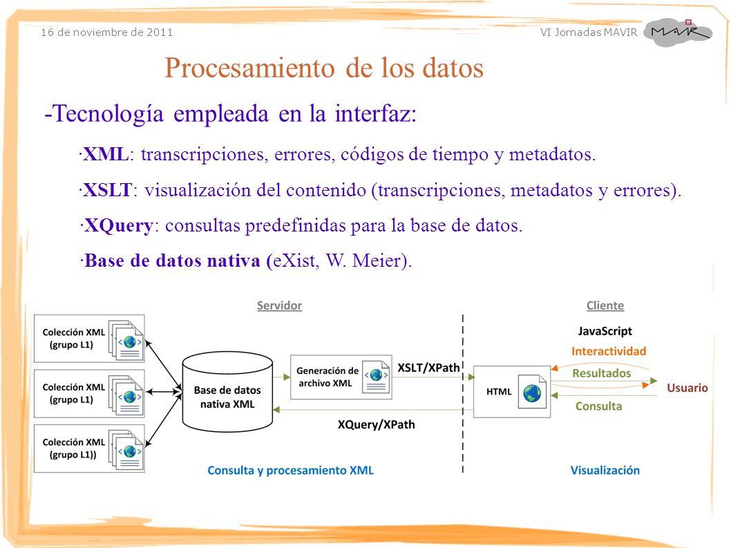 16 de noviembre de 2011 VI Jornadas MAVIR Procesamiento de los datos -Tecnología empleada en la interfaz: ·XML: transcripciones, errores, códigos de t