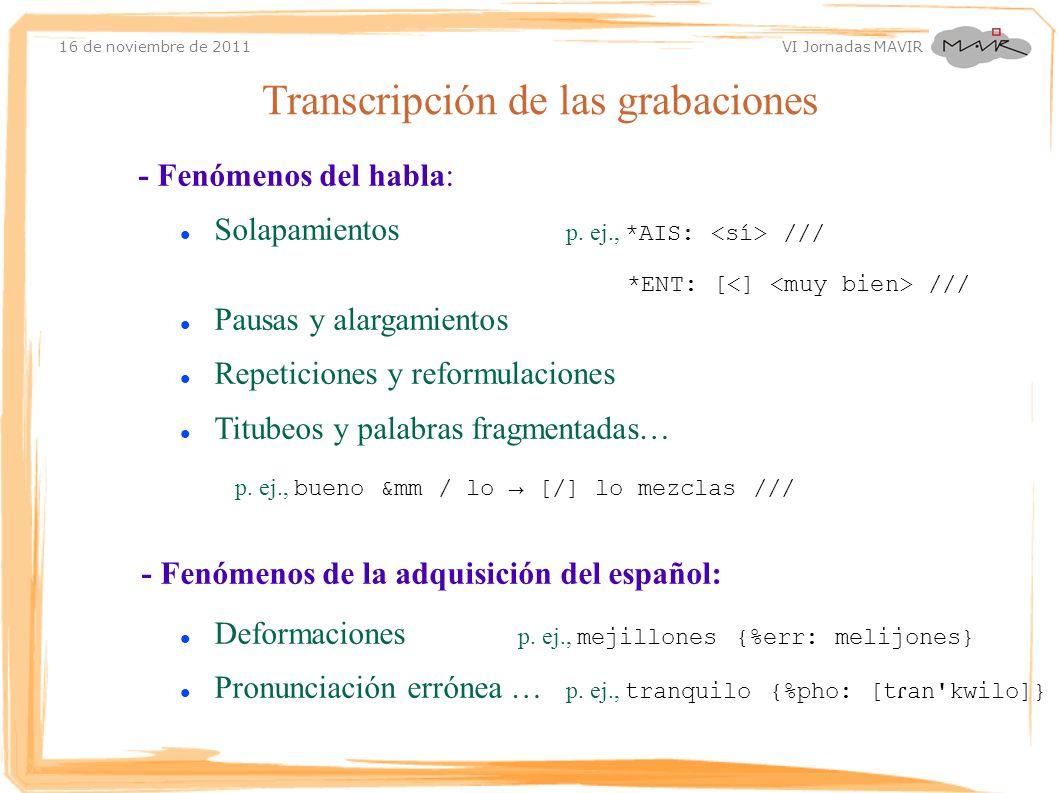 16 de noviembre de 2011 VI Jornadas MAVIR - Fenómenos del habla: Solapamientos p. ej., *AIS: /// *ENT: [ /// Pausas y alargamientos Repeticiones y ref