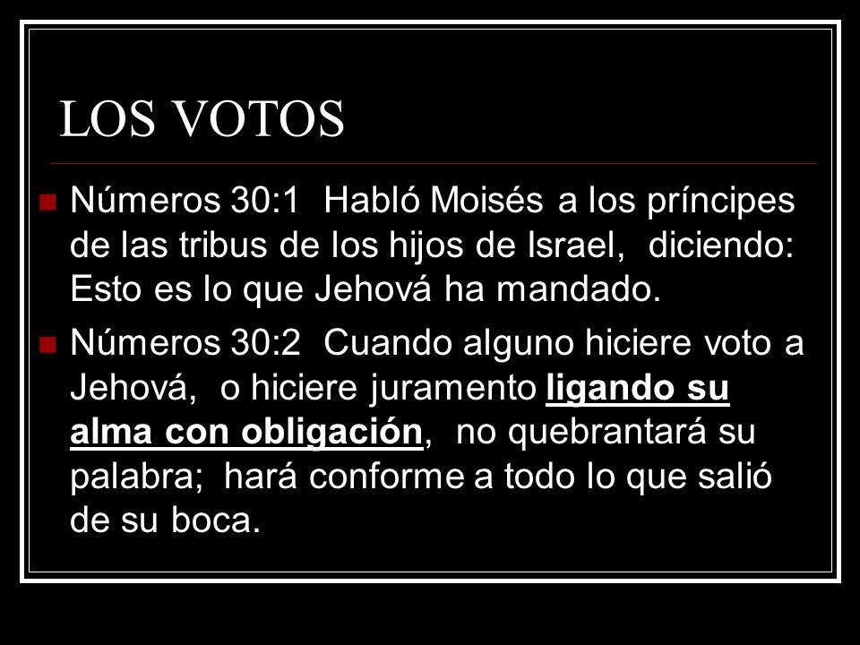 LOS VOTOS Números 30:1 Habló Moisés a los príncipes de las tribus de los hijos de Israel, diciendo: Esto es lo que Jehová ha mandado. Números 30:2 Cua