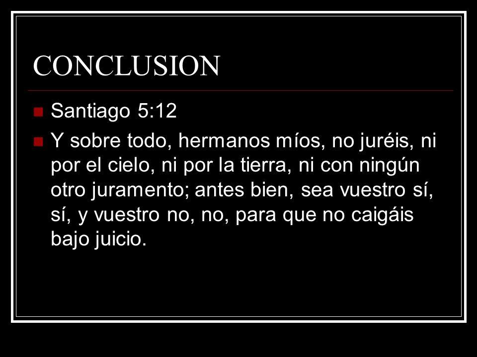 CONCLUSION Santiago 5:12 Y sobre todo, hermanos míos, no juréis, ni por el cielo, ni por la tierra, ni con ningún otro juramento; antes bien, sea vues