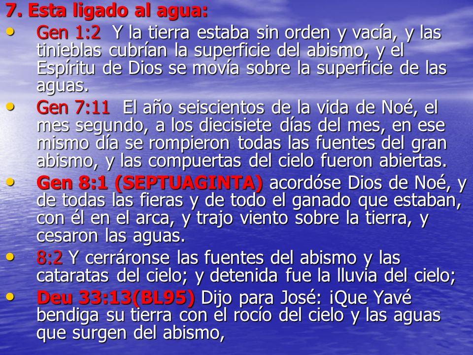 7. Esta ligado al agua: Gen 1:2 Y la tierra estaba sin orden y vacía, y las tinieblas cubrían la superficie del abismo, y el Espíritu de Dios se movía