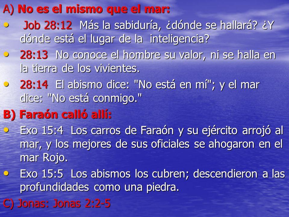 A) No es el mismo que el mar: Job 28:12 Más la sabiduría, ¿dónde se hallará? ¿Y dónde está el lugar de la inteligencia? Job 28:12 Más la sabiduría, ¿d