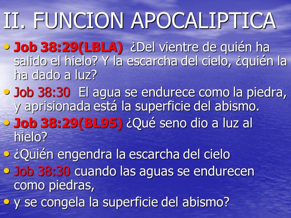 II. FUNCION APOCALIPTICA Job 38:29(LBLA) ¿Del vientre de quién ha salido el hielo? Y la escarcha del cielo, ¿quién la ha dado a luz? Job 38:29(LBLA) ¿