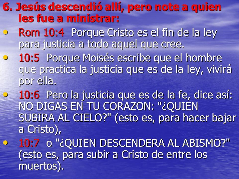 6. Jesús descendió allí, pero note a quien les fue a ministrar: Rom 10:4 Porque Cristo es el fin de la ley para justicia a todo aquel que cree. Rom 10