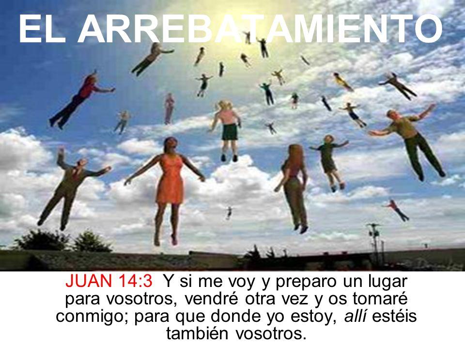 EL ARREBATAMIENTO JUAN 14:3 Y si me voy y preparo un lugar para vosotros, vendré otra vez y os tomaré conmigo; para que donde yo estoy, allí estéis ta