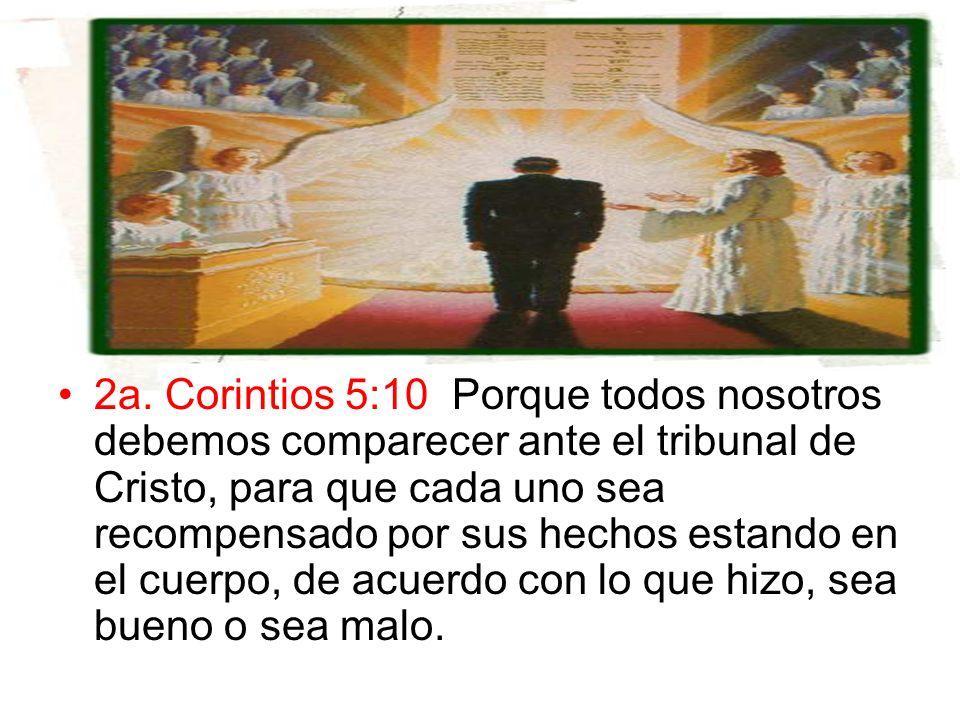 2a. Corintios 5:10 Porque todos nosotros debemos comparecer ante el tribunal de Cristo, para que cada uno sea recompensado por sus hechos estando en e