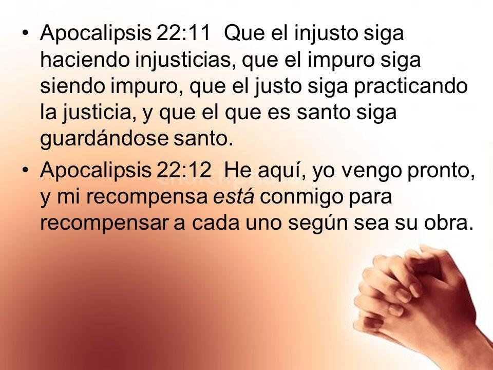 Apocalipsis 22:11 Que el injusto siga haciendo injusticias, que el impuro siga siendo impuro, que el justo siga practicando la justicia, y que el que
