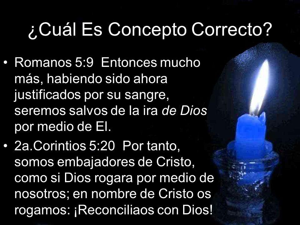 ¿Cuál Es Concepto Correcto? Romanos 5:9 Entonces mucho más, habiendo sido ahora justificados por su sangre, seremos salvos de la ira de Dios por medio