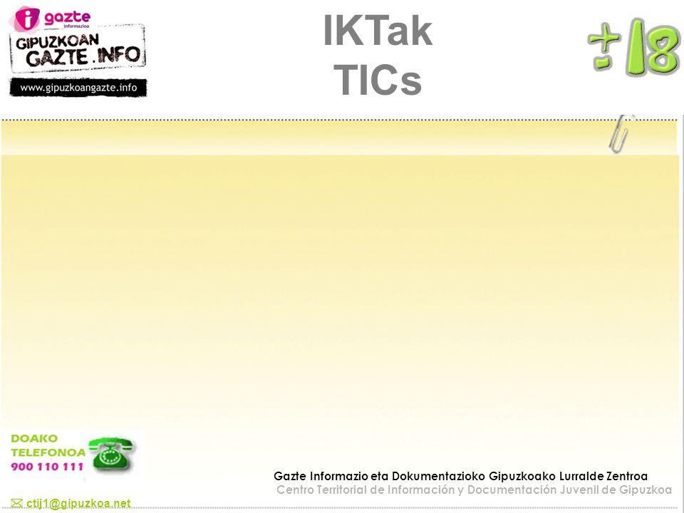 IKTak TICs ctij1@gipuzkoa.net Gazte Informazio eta Dokumentazioko Gipuzkoako Lurralde Zentroa Centro Territorial de Información y Documentación Juveni